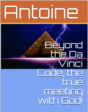 Antoine, Beyond the Da Vinci Code, the true meeting with God!